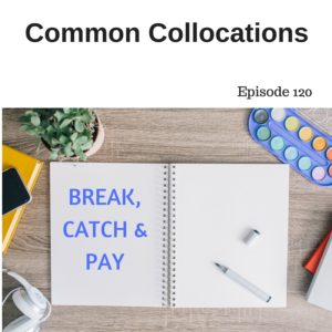 Common Collocations with BREAK, CATCH and PAY – AIRC120