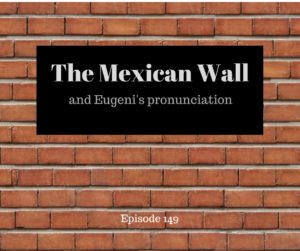 The Mexican Wall and Eugeni's pronunciation – AIRC149